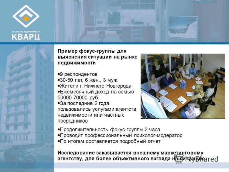 Пример фокус-группы для выяснения ситуации на рынке недвижимости 9 респондентов 30-50 лет, 6 жен., 3 муж. Жители г. Нижнего Новгорода Ежемесячный доход на семью 50000-70000 руб. За последние 2 года пользовались услугами агентств недвижимости или част