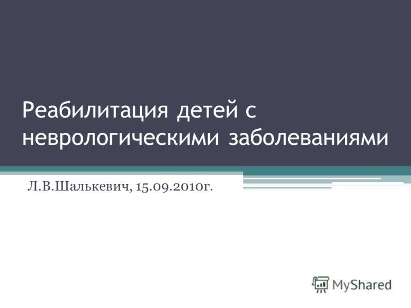 Реабилитация детей с неврологическими заболеваниями Л.В.Шалькевич, 15.09.2010г.