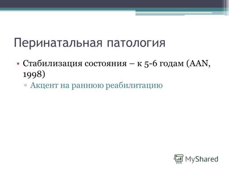 Перинатальная патология Стабилизация состояния – к 5-6 годам (AAN, 1998) Акцент на раннюю реабилитацию