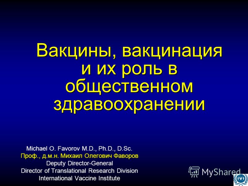 Вакцины, вакцинация и их роль в общественном здравоохранении Michael O. Favorov M.D., Ph.D., D.Sc. Проф., д.м.н. Михаил Олегович Фаворов Deputy Director-General Director of Translational Research Division International Vaccine Institute