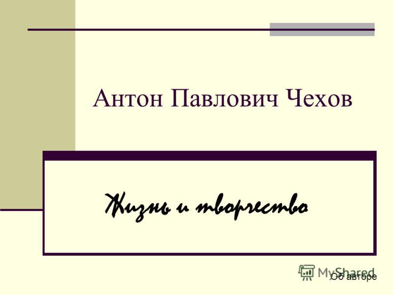Антон Павлович Чехов Жизнь и творчество Об авторе