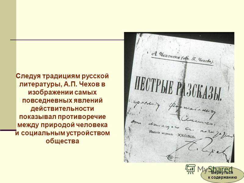 Следуя традициям русской литературы, А.П. Чехов в изображении самых повседневных явлений действительности показывал противоречие между природой человека и социальным устройством общества Вернуться к содержанию