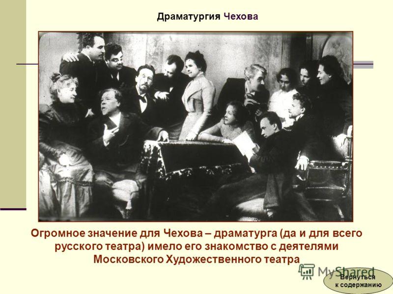 Огромное значение для Чехова – драматурга (да и для всего русского театра) имело его знакомство с деятелями Московского Художественного театра Драматургия Чехова Вернуться к содержанию