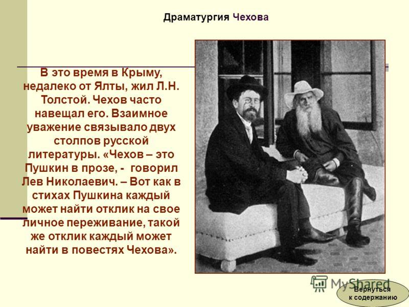 В это время в Крыму, недалеко от Ялты, жил Л.Н. Толстой. Чехов часто навещал его. Взаимное уважение связывало двух столпов русской литературы. «Чехов – это Пушкин в прозе, - говорил Лев Николаевич. – Вот как в стихах Пушкина каждый может найти отклик