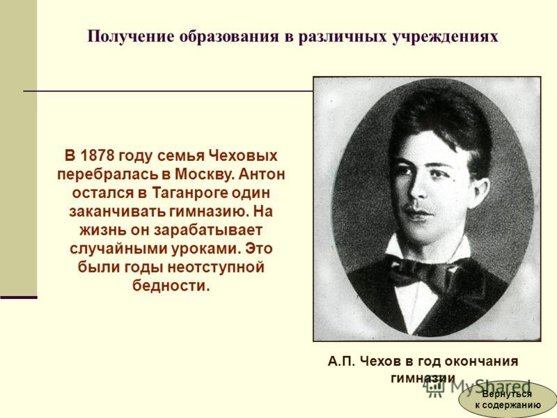 В 1878 году семья Чеховых перебралась в Москву. Антон остался в Таганроге один заканчивать гимназию. На жизнь он зарабатывает случайными уроками. Это были годы неотступной бедности. А.П. Чехов в год окончания гимназии Получение образования в различны