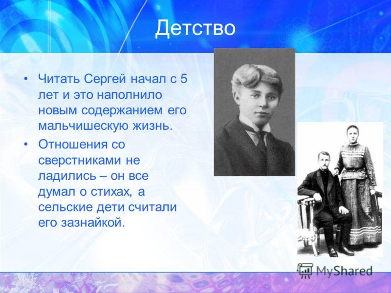 Детство В 3-х летнем возрасте Сергей был отдан на воспитание родителям матери. Рос в атмосфере народной поэзии, что и сформировало его как поэта, повлияло на его творчество. Приобщение с детства к красоте русского языка, к русскому фольклору Он «лирн