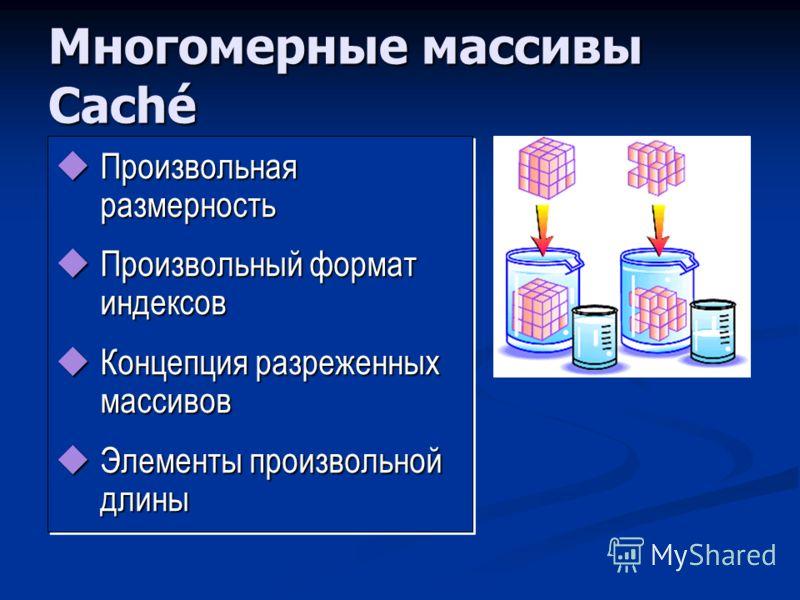Многомерные массивы Caché Произвольная размерность Произвольная размерность Произвольный формат индексов Произвольный формат индексов Концепция разреженных массивов Концепция разреженных массивов Элементы произвольной длины Элементы произвольной длин