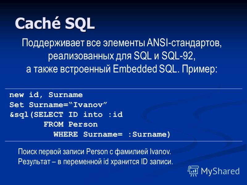 Caché SQL Поддерживает все элементы ANSI-стандартов, реализованных для SQL и SQL-92, а также встроенный Embedded SQL. Пример: new id, Surname Set Surname=Ivanov &sql(SELECT ID into :id FROM Person WHERE Surname= :Surname) Поиск первой записи Person с