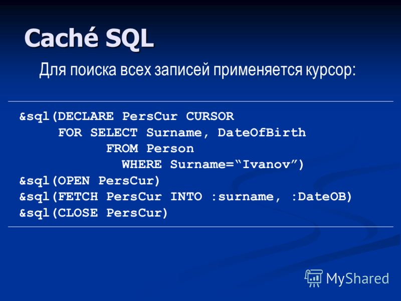 Caché SQL Для поиска всех записей применяется курсор: &sql(DECLARE PersCur CURSOR FOR SELECT Surname, DateOfBirth FROM Person WHERE Surname=Ivanov) &sql(OPEN PersCur) &sql(FETCH PersCur INTO :surname, :DateOB) &sql(CLOSE PersCur)