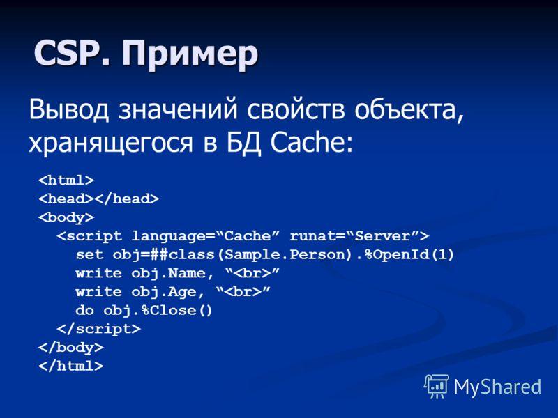 CSP. Пример Вывод значений свойств объекта, хранящегося в БД Cache: set obj=##class(Sample.Person).%OpenId(1) write obj.Name, write obj.Age, do obj.%Close()