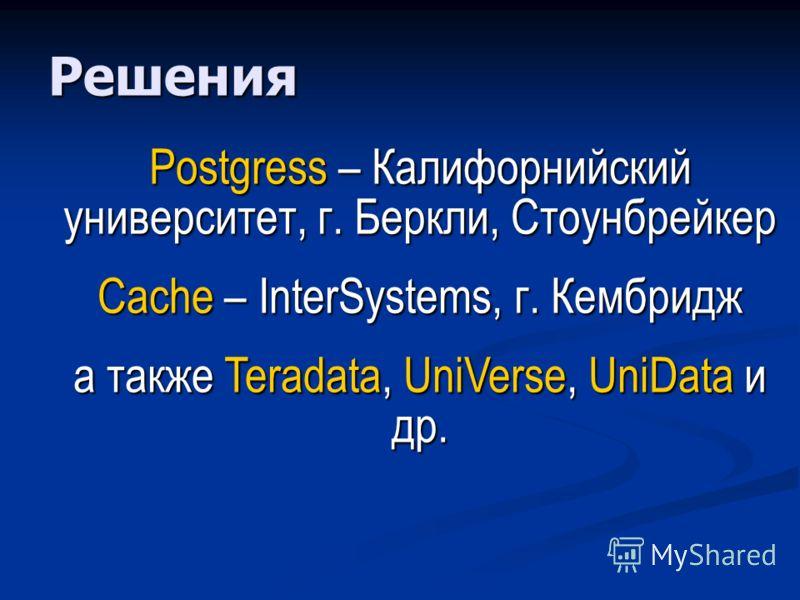 Решения Postgress – Калифорнийский университет, г. Беркли, Стоунбрейкер Cache – InterSystems, г. Кембридж а также Teradata, UniVerse, UniData и др.