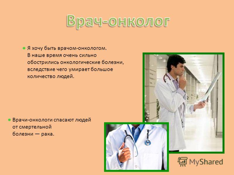 Я хочу быть врачом-онкологом. В наше время очень сильно обострились онкологические болезни, вследствие чего умирает большое количество людей. Врачи-онкологи спасают людей от смертельной болезни рака.