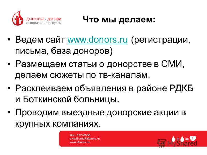 Что мы делаем: Ведем сайт www.donors.ru (регистрации, письма, база доноров)www.donors.ru Размещаем статьи о донорстве в СМИ, делаем сюжеты по тв-каналам. Расклеиваем объявления в районе РДКБ и Боткинской больницы. Проводим выездные донорские акции в