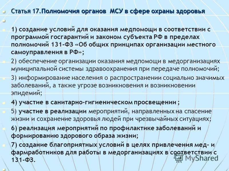 Статья 17.Полномочия органов МСУ в сфере охраны здоровья Статья 17.Полномочия органов МСУ в сфере охраны здоровья 1) создание условий для оказания медпомощи в соответствии с программой госгарантий и законом субъекта РФ в пределах полномочий 131-ФЗ «О