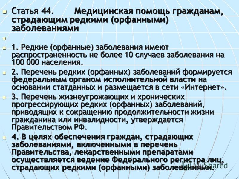 Статья 44.Медицинская помощь гражданам, страдающим редкими (орфанными) заболеваниями Статья 44.Медицинская помощь гражданам, страдающим редкими (орфанными) заболеваниями 1. Редкие (орфанные) заболевания имеют распространенность не более 10 случаев за