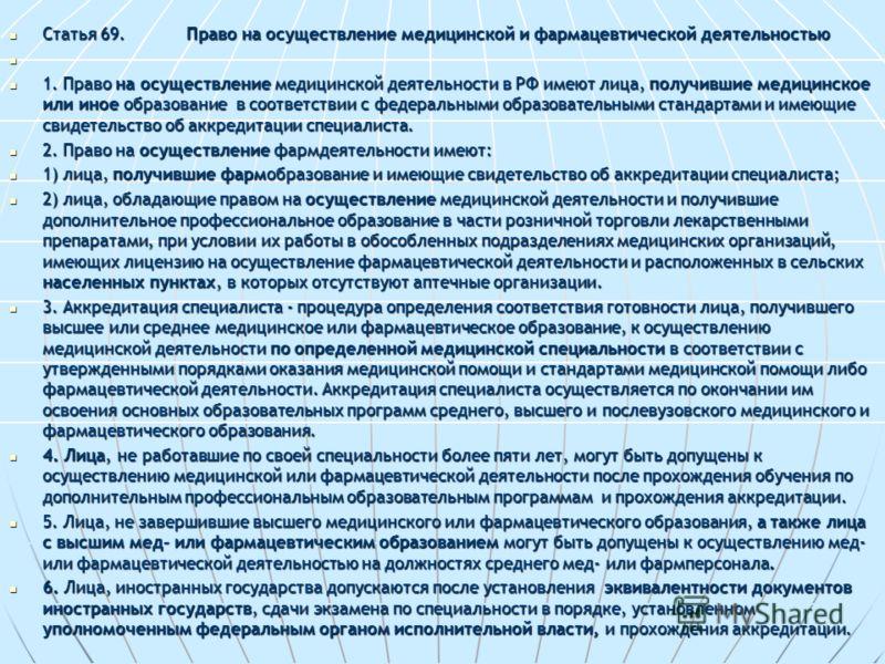 Статья 69.Право на осуществление медицинской и фармацевтической деятельностью Статья 69.Право на осуществление медицинской и фармацевтической деятельностью 1. Право на осуществление медицинской деятельности в РФ имеют лица, получившие медицинское или