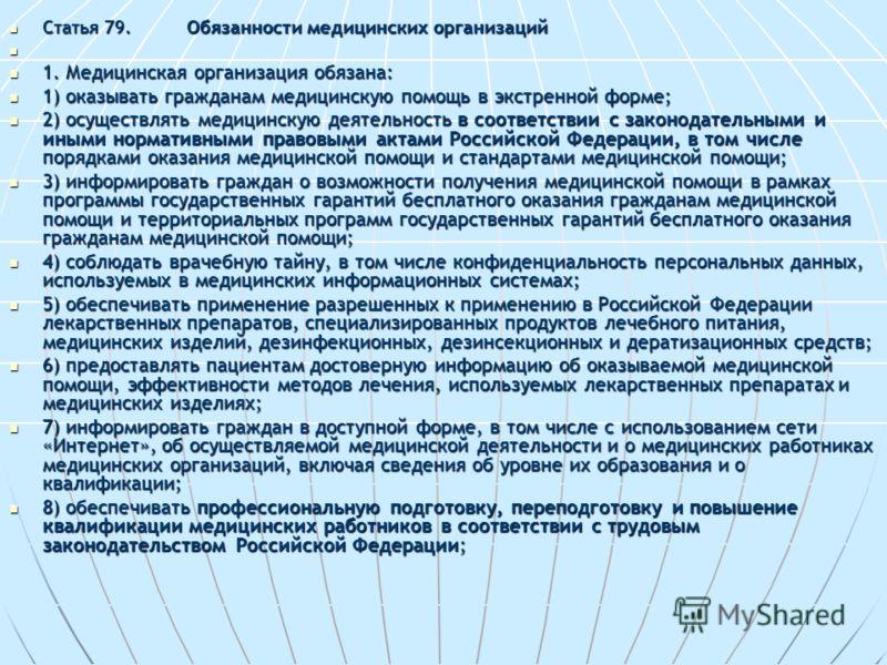Статья 79.Обязанности медицинских организаций Статья 79.Обязанности медицинских организаций 1. Медицинская организация обязана: 1. Медицинская организация обязана: 1) оказывать гражданам медицинскую помощь в экстренной форме; 1) оказывать гражданам м