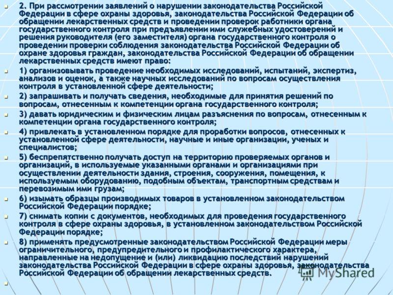 2. При рассмотрении заявлений о нарушении законодательства Российской Федерации в сфере охраны здоровья, законодательства Российской Федерации об обращении лекарственных средств и проведении проверок работники органа государственного контроля при пре