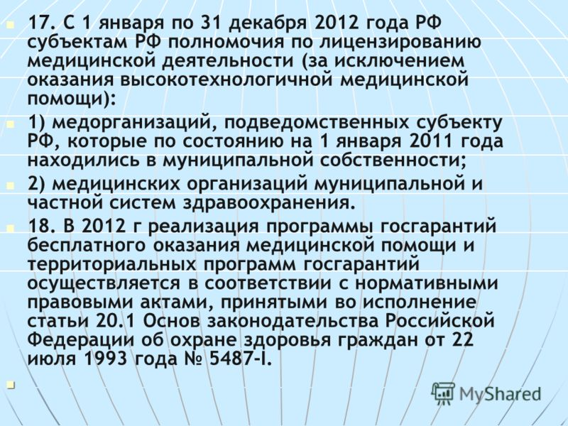 17. С 1 января по 31 декабря 2012 года РФ субъектам РФ полномочия по лицензированию медицинской деятельности (за исключением оказания высокотехнологичной медицинской помощи): 1) медорганизаций, подведомственных субъекту РФ, которые по состоянию на 1