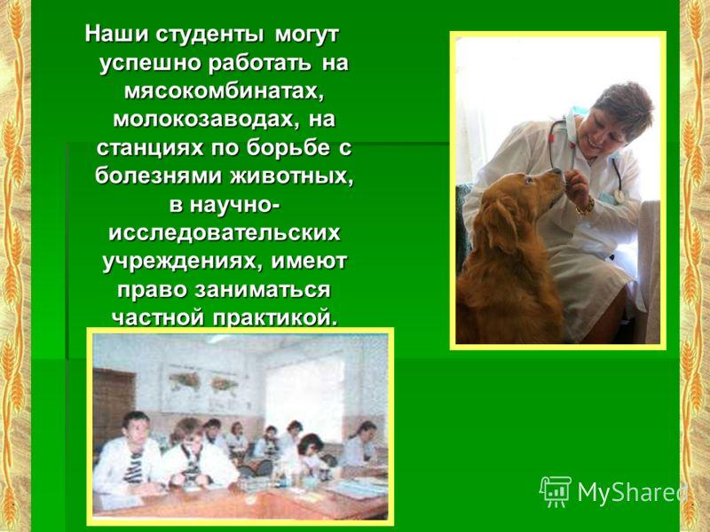 Наши студенты могут успешно работать на мясокомбинатах, молокозаводах, на станциях по борьбе с болезнями животных, в научно- исследовательских учреждениях, имеют право заниматься частной практикой.