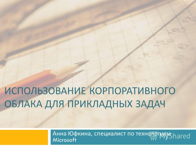 ИСПОЛЬЗОВАНИЕ КОРПОРАТИВНОГО ОБЛАКА ДЛЯ ПРИКЛАДНЫХ ЗАДАЧ Анна Юфкина, специалист по технологиям Microsoft