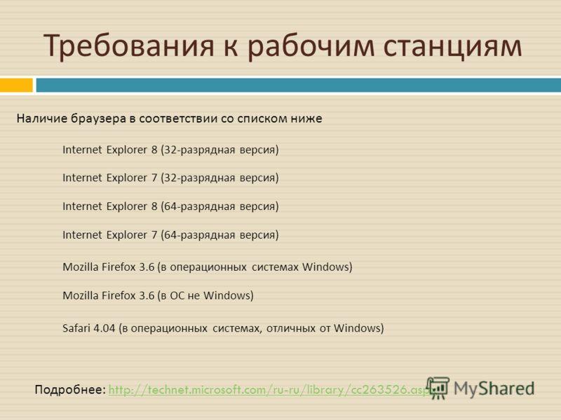 Требования к рабочим станциям Наличие браузера в соответствии со списком ниже Подробнее : http://technet.microsoft.com/ru-ru/library/cc263526.aspxhttp://technet.microsoft.com/ru-ru/library/cc263526.aspx Internet Explorer 8 (32-разрядная версия) Inter