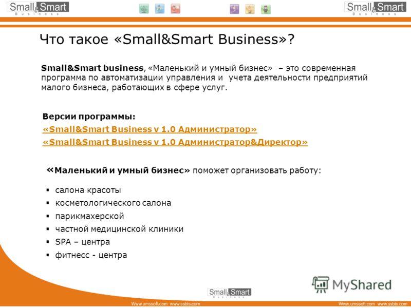 Что такое «Small&Smart Business»? Small&Smart business, «Маленький и умный бизнес» – это современная программа по автоматизации управления и учета деятельности предприятий малого бизнеса, работающих в сфере услуг. « Маленький и умный бизнес» поможет