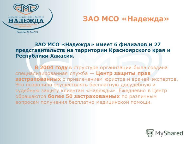 ЗАО МСО «Надежда» ЗАО МСО «Надежда» имеет 6 филиалов и 27 представительств на территории Красноярского края и Республики Хакасия. В 2004 году в структуре организации была создана специализированная служба Центр защиты прав застрахованных с привлечени