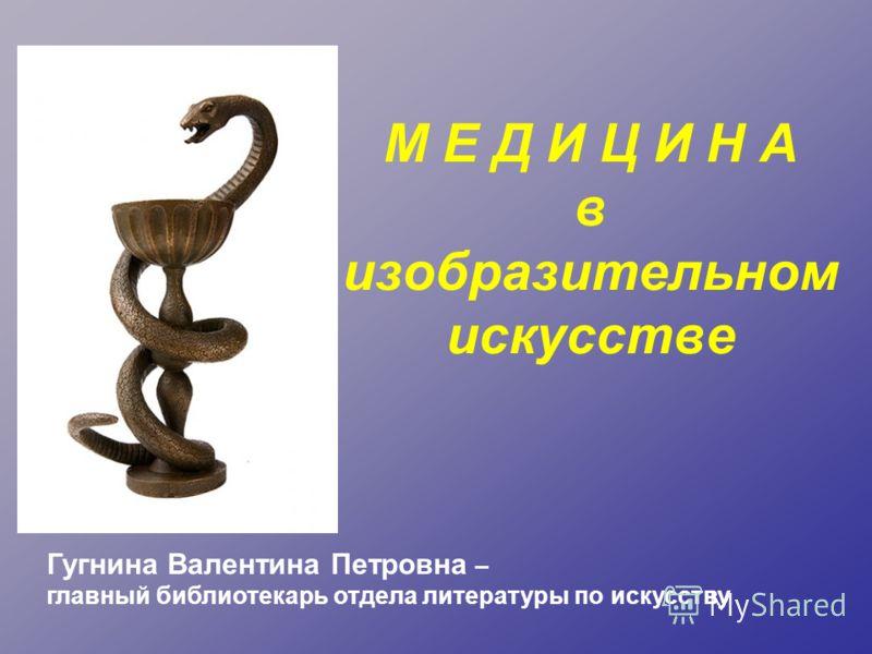 М Е Д И Ц И Н А в изобразительном искусстве Гугнина Валентина Петровна – главный библиотекарь отдела литературы по искусству