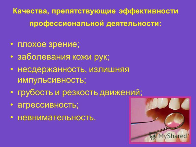 Качества, препятствующие эффективности профессиональной деятельности: плохое зрение; заболевания кожи рук; несдержанность, излишняя импульсивность; грубость и резкость движений; агрессивность; невнимательность.