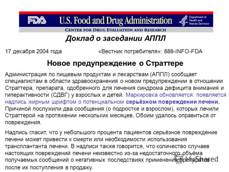 Доклад о заседании АППЛ 17 декабря 2004 года «Вестник потребителя»: 888-INFO-FDA Новое предупреждение о Страттере Администрация по пищевым продуктам и лекарствам (АППЛ) сообщает специалистам в области здравоохранения о новом предупреждении в отношени