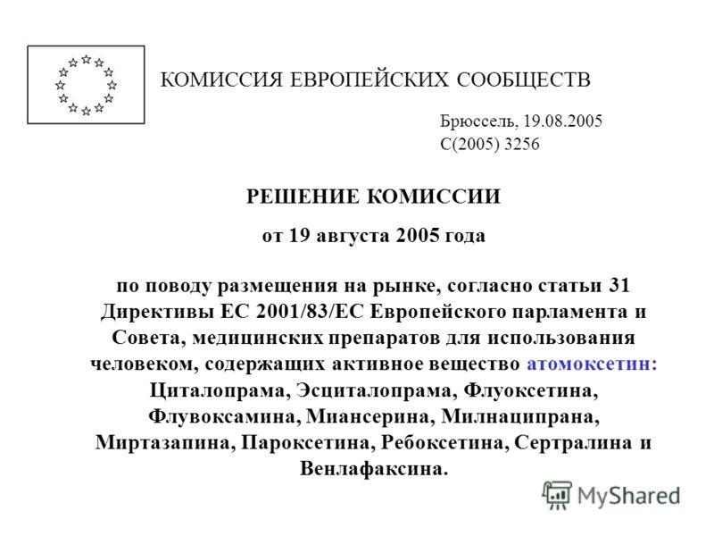 КОМИССИЯ ЕВРОПЕЙСКИХ СООБЩЕСТВ Брюссель, 19.08.2005 C(2005) 3256 РЕШЕНИЕ КОМИССИИ от 19 августа 2005 года по поводу размещения на рынке, согласно статьи 31 Директивы ЕС 2001/83/EC Европейского парламента и Совета, медицинских препаратов для использов