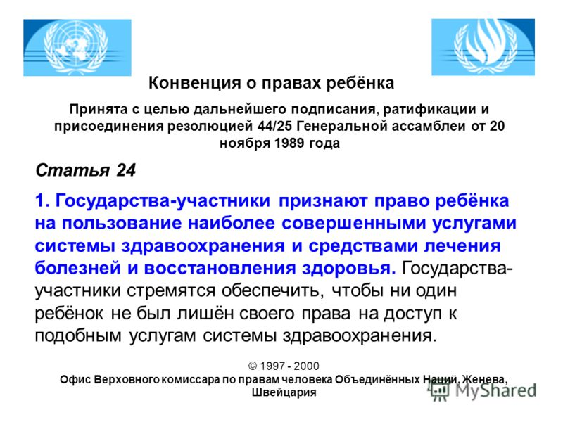 Конвенция о правах ребёнка Принята с целью дальнейшего подписания, ратификации и присоединения резолюцией 44/25 Генеральной ассамблеи от 20 ноября 1989 года Статья 24 1. Государства-участники признают право ребёнка на пользование наиболее совершенным