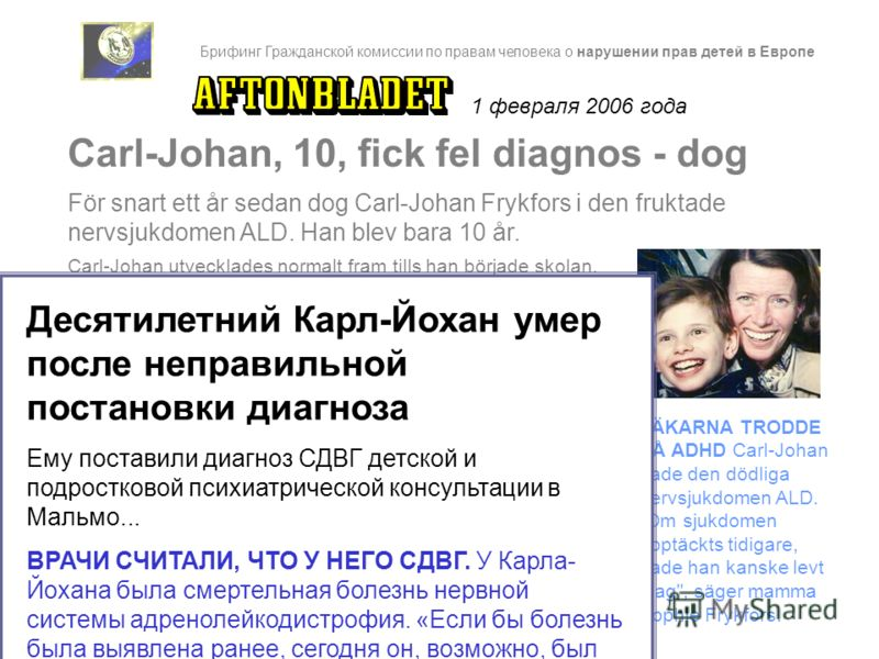 1 февраля 2006 года Carl-Johan utvecklades normalt fram tills han började skolan. Men i första klass kom de första, smygande, symptomen. - På BUP i Malmö fick han diagnosen ADHD, säger Sophie Frykfors. De sa att Carl-Johan hade autistiska drag och at