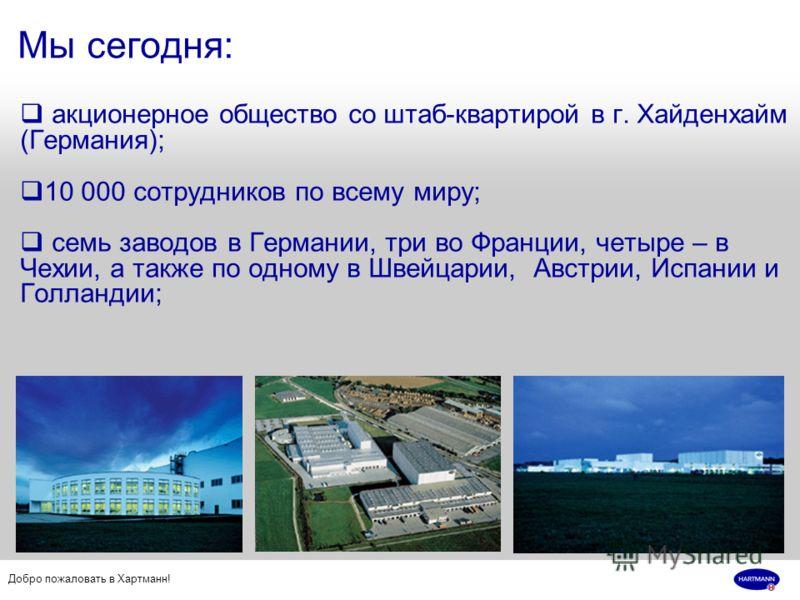 Добро пожаловать в Хартманн! Мы сегодня: акционерное общество со штаб-квартирой в г. Хайденхайм (Германия); 10 000 сотрудников по всему миру; семь заводов в Германии, три во Франции, четыре – в Чехии, а также по одному в Швейцарии, Австрии, Испании и