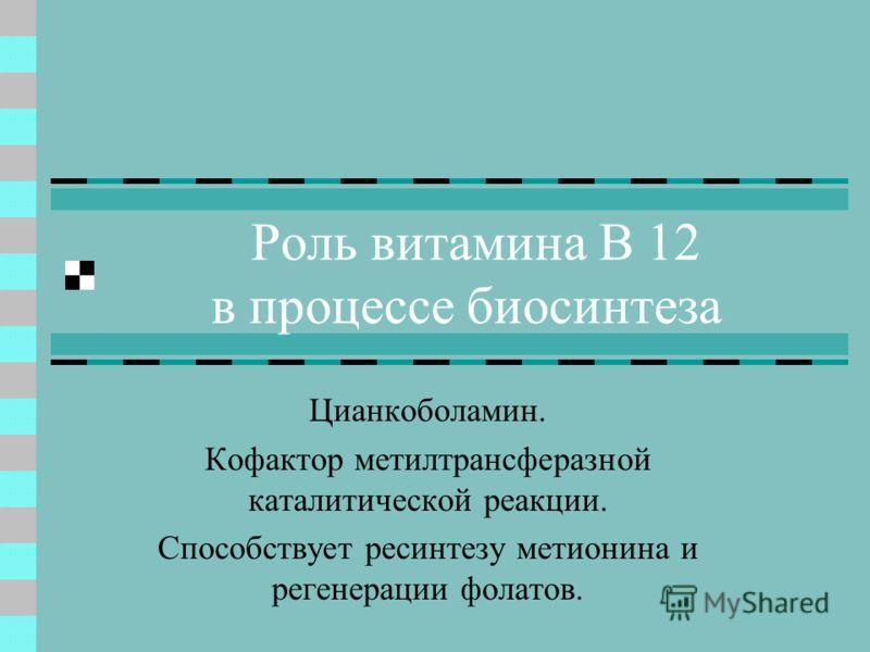 Роль витамина В 12 в процессе биосинтеза Цианкоболамин. Кофактор метилтрансферазной каталитической реакции. Способствует ресинтезу метионина и регенерации фолатов.