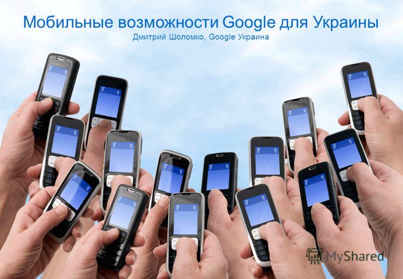 1 Мобильные возможности Google для Украины Дмитрий Шоломко, Google Украина