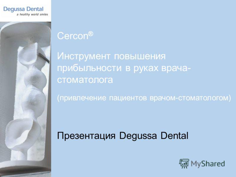 1 Cercon ® Инструмент повышения прибыльности в руках врача- стоматолога (привлечение пациентов врачом-стоматологом) Презентация Degussa Dental