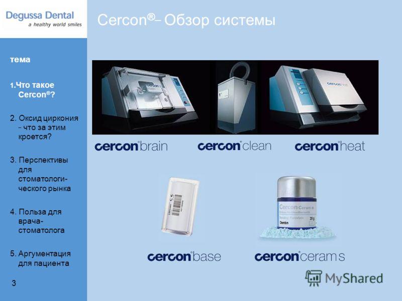 3 Cercon ® _ Обзор системы тема 1.Что такое Cercon ® ? 2. Оксид циркония _ что за этим кроется? 3. Перспективы для стоматологи- ческого рынка 4. Польза для врача- стоматолога 5. Aргументация для пациента