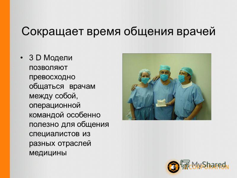 Сокращает время общения врачей 3 D Модели позволяют превосходно общаться врачам между собой, операционной командой особенно полезно для общения специалистов из разных отраслей медицины