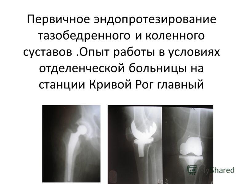 Первичное эндопротезирование тазобедренного и коленного суставов.Опыт работы в условиях отделенческой больницы на станции Кривой Рог главный