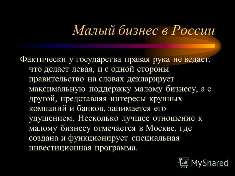 Малый бизнес в России Фактически у государства правая рука не ведает, что делает левая, и с одной стороны правительство на словах декларирует максимальную поддержку малому бизнесу, а с другой, представляя интересы крупных компаний и банков, занимаетс