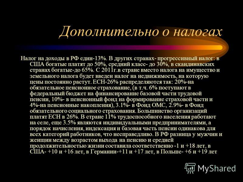 Дополнительно о налогах Налог на доходы в РФ един-13%. В других странах- прогрессивный налог: в США богатые платят до 50%, средний класс- до 30%, в скандинавских странах богатые-до 65%. С 2011г.в стране вместо налога на имущество и земельного налога
