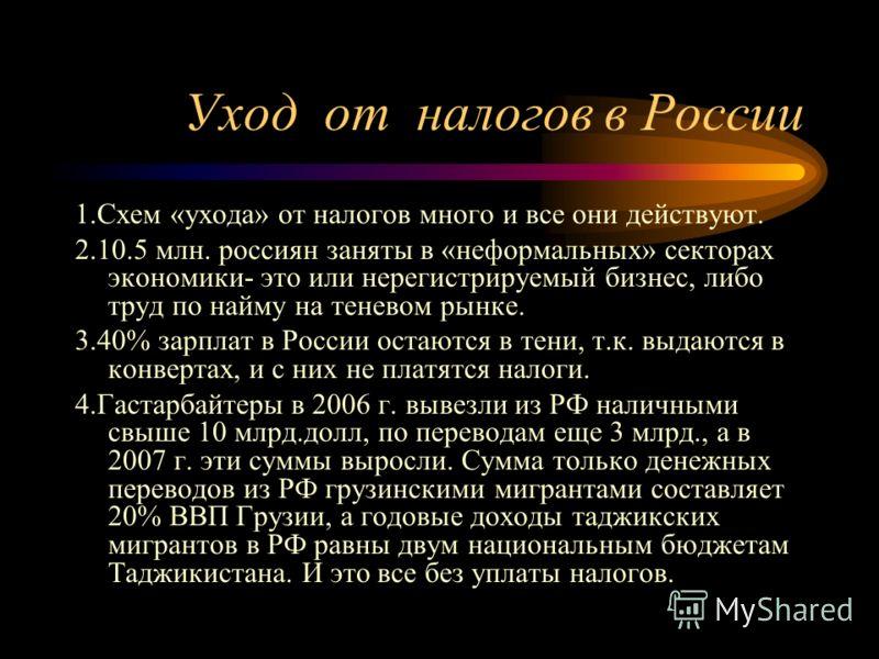 Уход от налогов в России 1.Схем «ухода» от налогов много и все они действуют. 2.10.5 млн. россиян заняты в «неформальных» секторах экономики- это или нерегистрируемый бизнес, либо труд по найму на теневом рынке. 3.40% зарплат в России остаются в тени