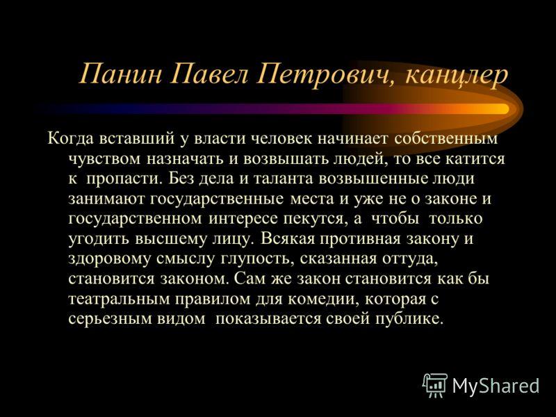 Панин Павел Петрович, канцлер Когда вставший у власти человек начинает собственным чувством назначать и возвышать людей, то все катится к пропасти. Без дела и таланта возвышенные люди занимают государственные места и уже не о законе и государственном