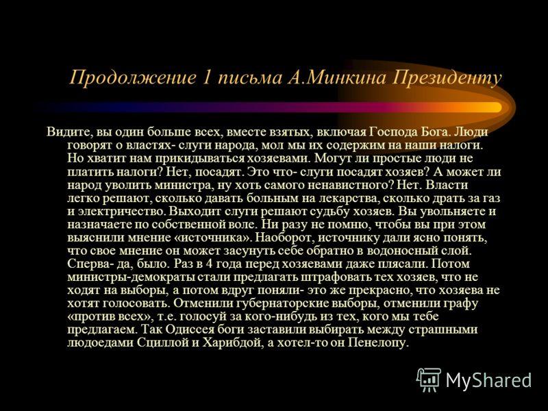 Продолжение 1 письма А.Минкина Президенту Видите, вы один больше всех, вместе взятых, включая Господа Бога. Люди говорят о властях- слуги народа, мол мы их содержим на наши налоги. Но хватит нам прикидываться хозяевами. Могут ли простые люди не плати