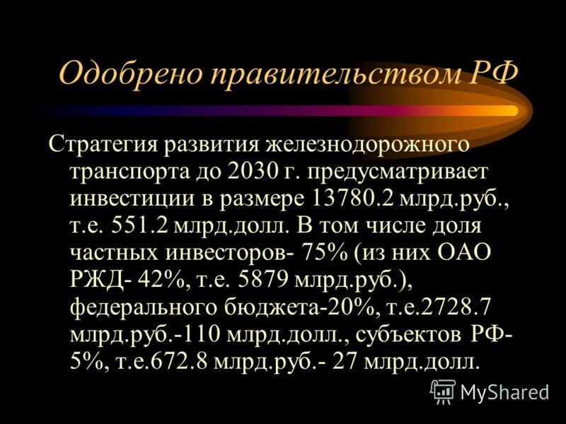 Одобрено правительством РФ Стратегия развития железнодорожного транспорта до 2030 г. предусматривает инвестиции в размере 13780.2 млрд.руб., т.е. 551.2 млрд.долл. В том числе доля частных инвесторов- 75% (из них ОАО РЖД- 42%, т.е. 5879 млрд.руб.), фе