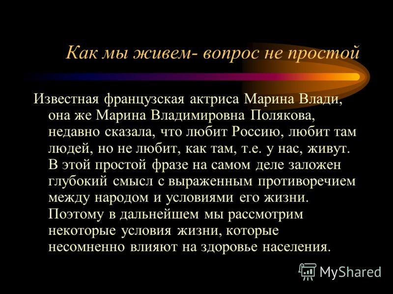 Как мы живем- вопрос не простой Известная французская актриса Марина Влади, она же Марина Владимировна Полякова, недавно сказала, что любит Россию, любит там людей, но не любит, как там, т.е. у нас, живут. В этой простой фразе на самом деле заложен г