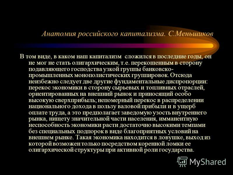 Анатомия российского капитализма. С.Меньшиков В том виде, в каком наш капитализм сложился в последние годы, он не мог не стать олигархическим, т.е. перекошенным в сторону подавляющего господства узкой группы банковско- промышленных монополистических
