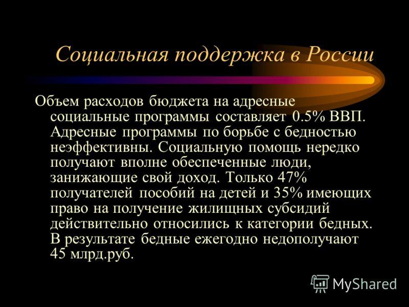 Социальная поддержка в России Объем расходов бюджета на адресные социальные программы составляет 0.5% ВВП. Адресные программы по борьбе с бедностью неэффективны. Социальную помощь нередко получают вполне обеспеченные люди, занижающие свой доход. Толь